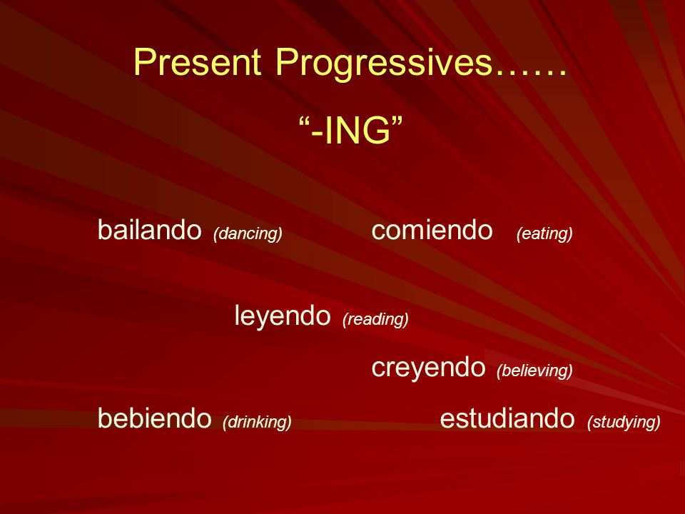 Present Progressives…… -ING bailando (dancing) comiendo (eating) leyendo (reading) creyendo (believing) bebiendo (drinking) estudiando (studying)