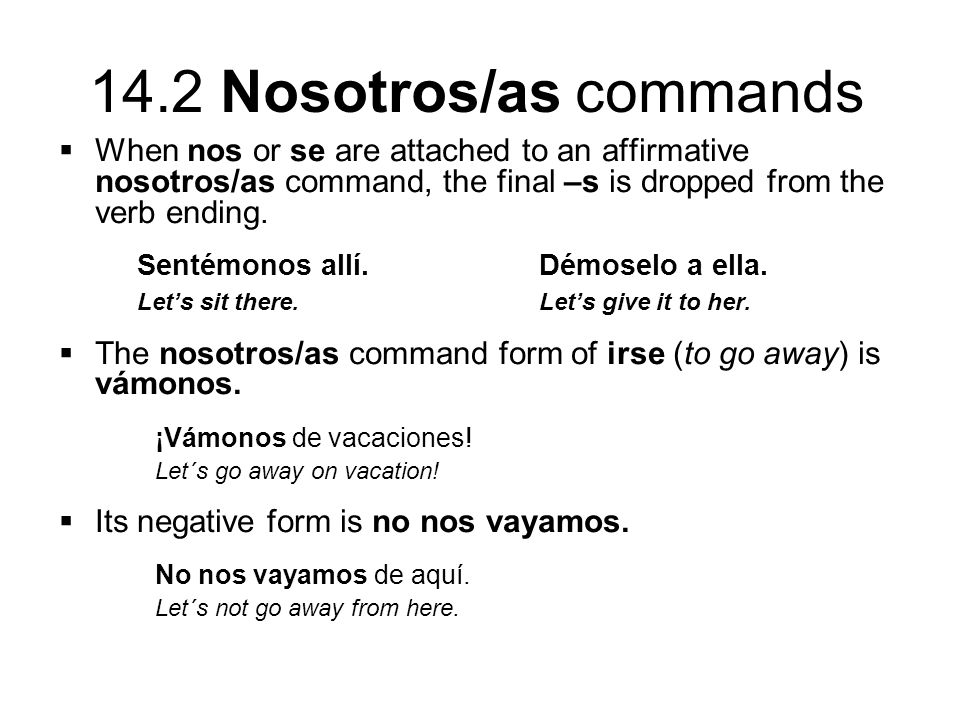 14.2 Nosotros/as commands  When nos or se are attached to an affirmative nosotros/as command, the final –s is dropped from the verb ending.