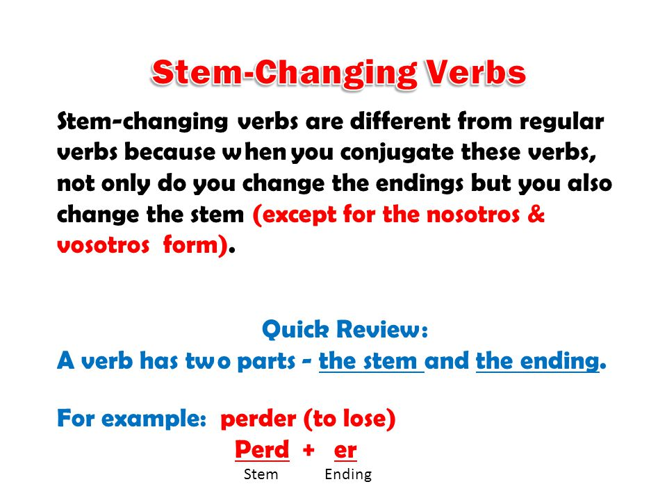 Stem-changing verbs are different from regular verbs because when you conjugate these verbs, not only do you change the endings but you also change the stem (except for the nosotros & vosotros form).