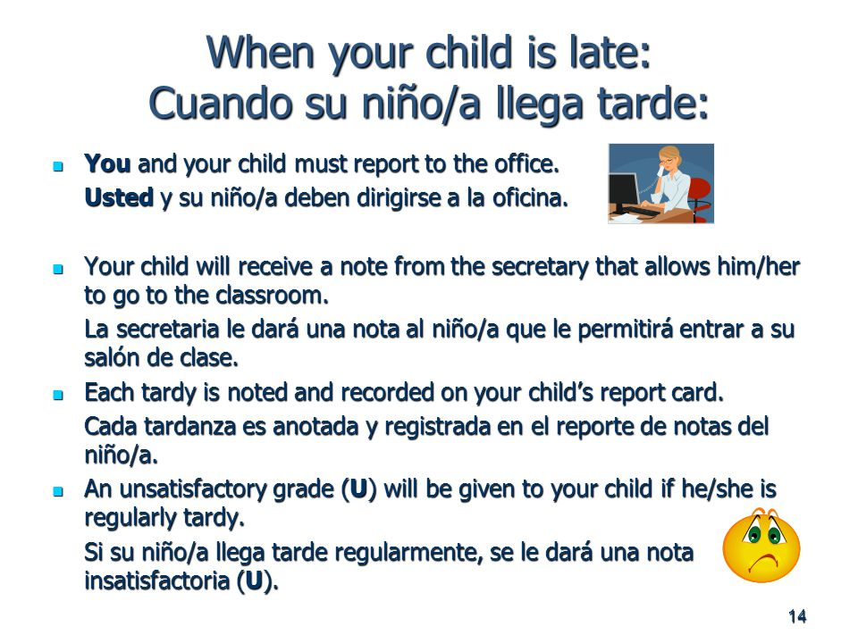 14 When your child is late: Cuando su niño/a llega tarde: You and your child must report to the office.