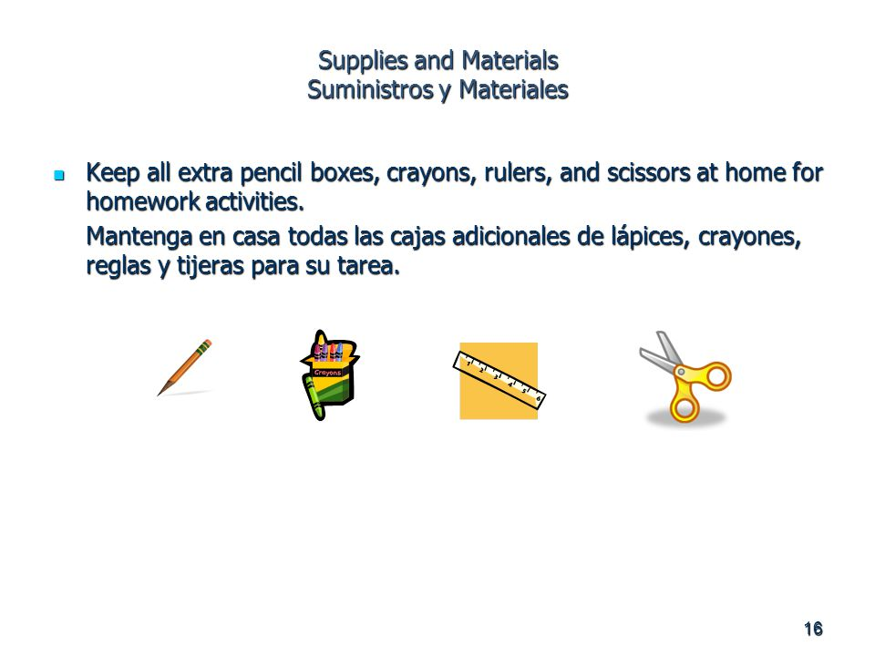 16 Supplies and Materials Suministros y Materiales Keep all extra pencil boxes, crayons, rulers, and scissors at home for homework activities.
