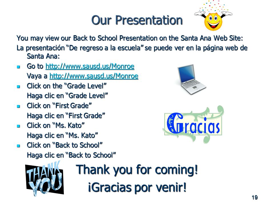 19 Our Presentation You may view our Back to School Presentation on the Santa Ana Web Site: La presentación De regreso a la escuela se puede ver en la página web de Santa Ana: Go to   Go to   Vaya a     Click on the Grade Level Click on the Grade Level Haga clic en Grade Level Click on First Grade Click on First Grade Haga clic en First Grade Click on Ms.