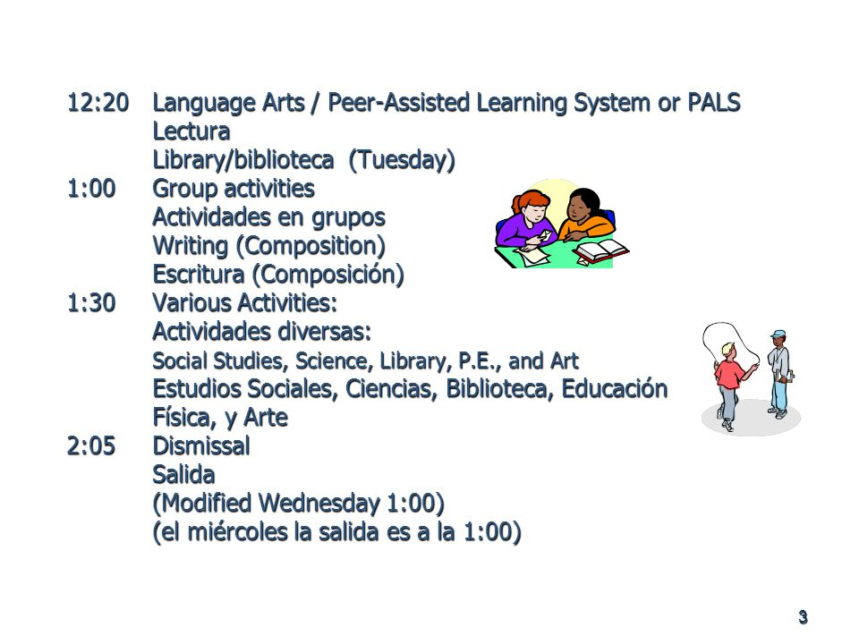 3 12:20Language Arts / Peer-Assisted Learning System or PALS Lectura Library/biblioteca (Tuesday) 1:00Group activities Actividades en grupos Writing (Composition) Escritura (Composición) 1:30Various Activities: Actividades diversas: Social Studies, Science, Library, P.E., and Art Estudios Sociales, Ciencias, Biblioteca, Educación Física, y Arte 2:05Dismissal Salida (Modified Wednesday 1:00) (el miércoles la salida es a la 1:00)