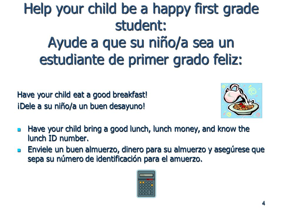 4 Help your child be a happy first grade student: Ayude a que su niño/a sea un estudiante de primer grado feliz: Have your child eat a good breakfast.