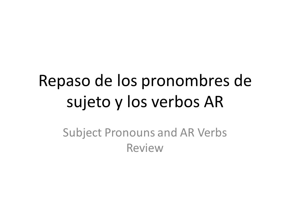 Repaso de los pronombres de sujeto y los verbos AR Subject Pronouns and AR Verbs Review