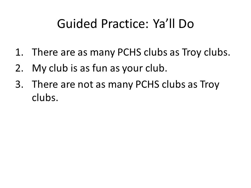 Guided Practice: Ya'll Do 1.There are as many PCHS clubs as Troy clubs.