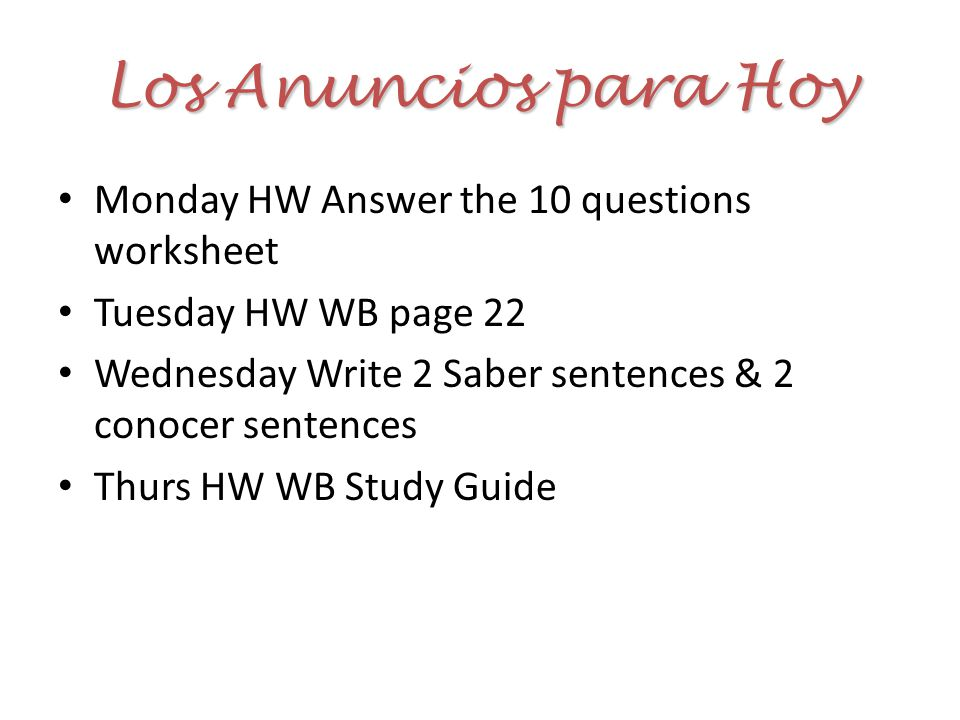 Los Anuncios para Hoy Monday HW Answer the 10 questions worksheet Tuesday HW WB page 22 Wednesday Write 2 Saber sentences & 2 conocer sentences Thurs HW WB Study Guide