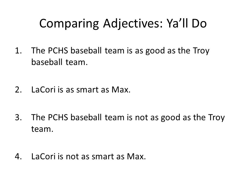 Comparing Adjectives: Ya'll Do 1.The PCHS baseball team is as good as the Troy baseball team.