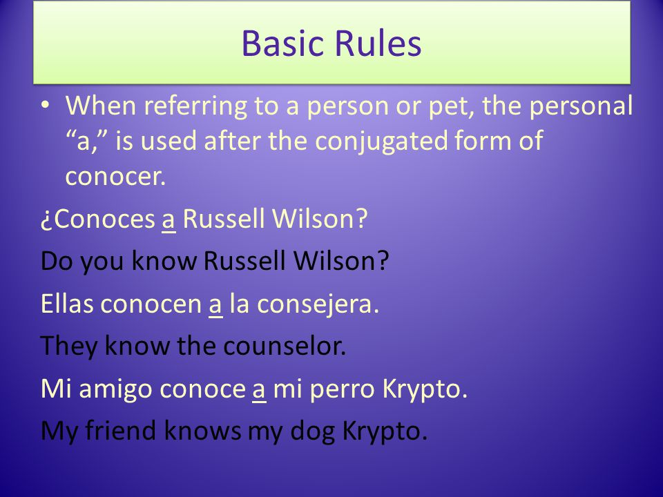 When referring to a person or pet, the personal a, is used after the conjugated form of conocer.