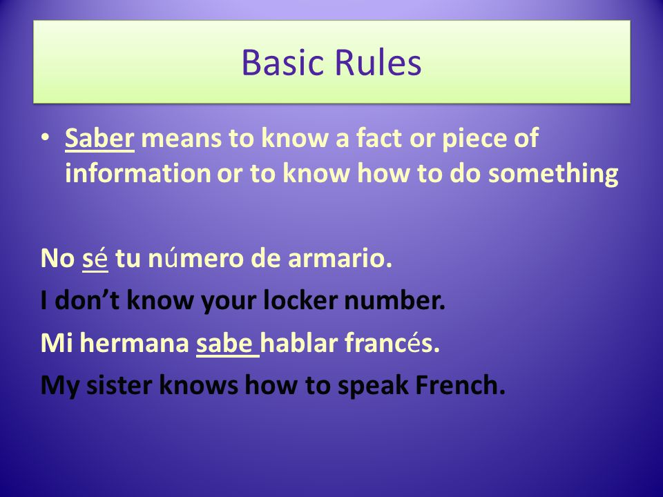 Basic Rules Saber means to know a fact or piece of information or to know how to do something No sé tu número de armario.