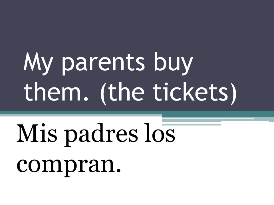 My parents buy them. (the tickets) Mis padres los compran.