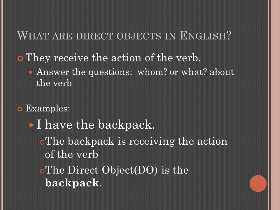 W HAT ARE DIRECT OBJECTS IN E NGLISH . They receive the action of the verb.