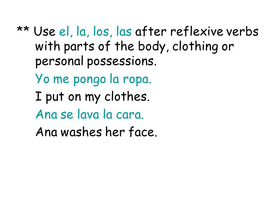 ** Use el, la, los, las after reflexive verbs with parts of the body, clothing or personal possessions.