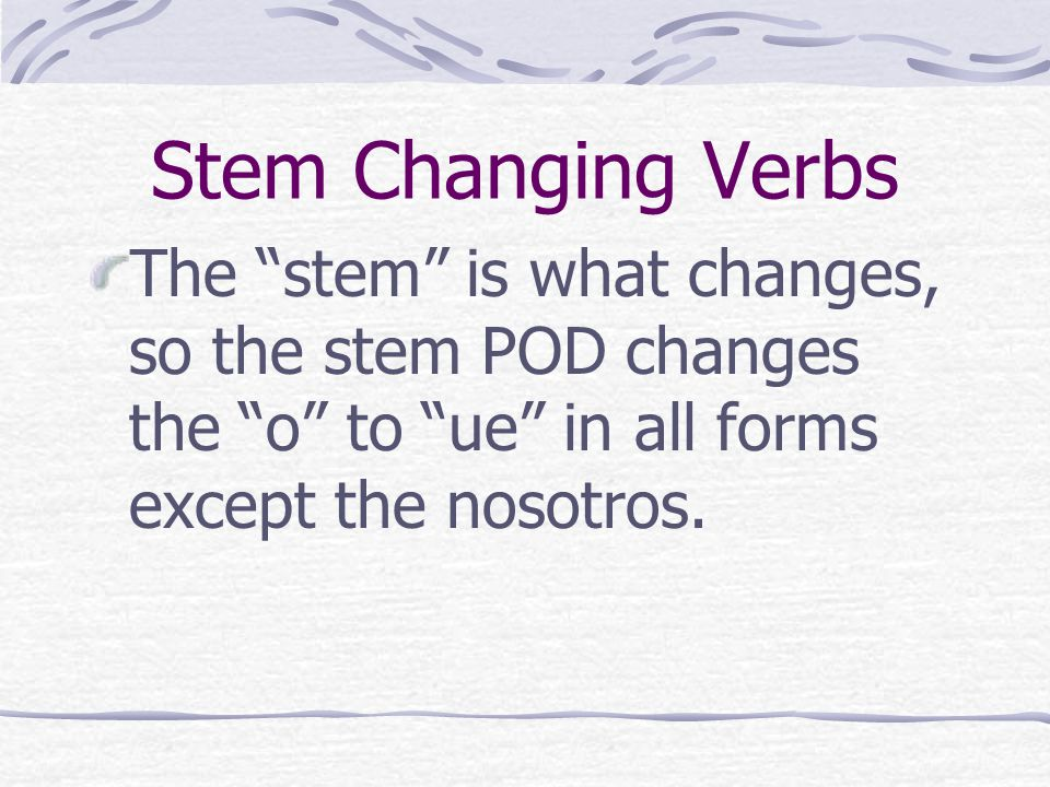 Stem Changing Verbs PODER is what we call a stem-changing verb or is sometimes referred to as a boot verb.
