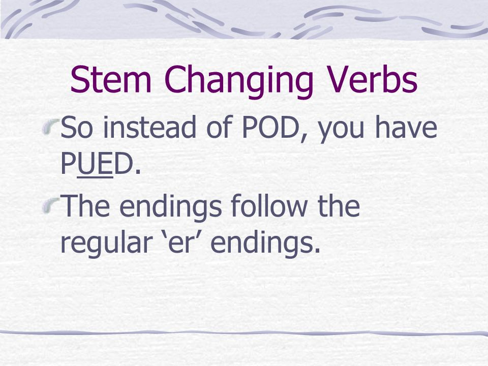 Stem Changing Verbs The stem is what changes, so the stem POD changes the o to ue in all forms except the nosotros.