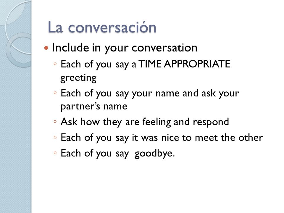 La conversación Include in your conversation ◦ Each of you say a TIME APPROPRIATE greeting ◦ Each of you say your name and ask your partner's name ◦ Ask how they are feeling and respond ◦ Each of you say it was nice to meet the other ◦ Each of you say goodbye.