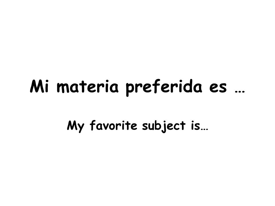 Mi materia preferida es … My favorite subject is…