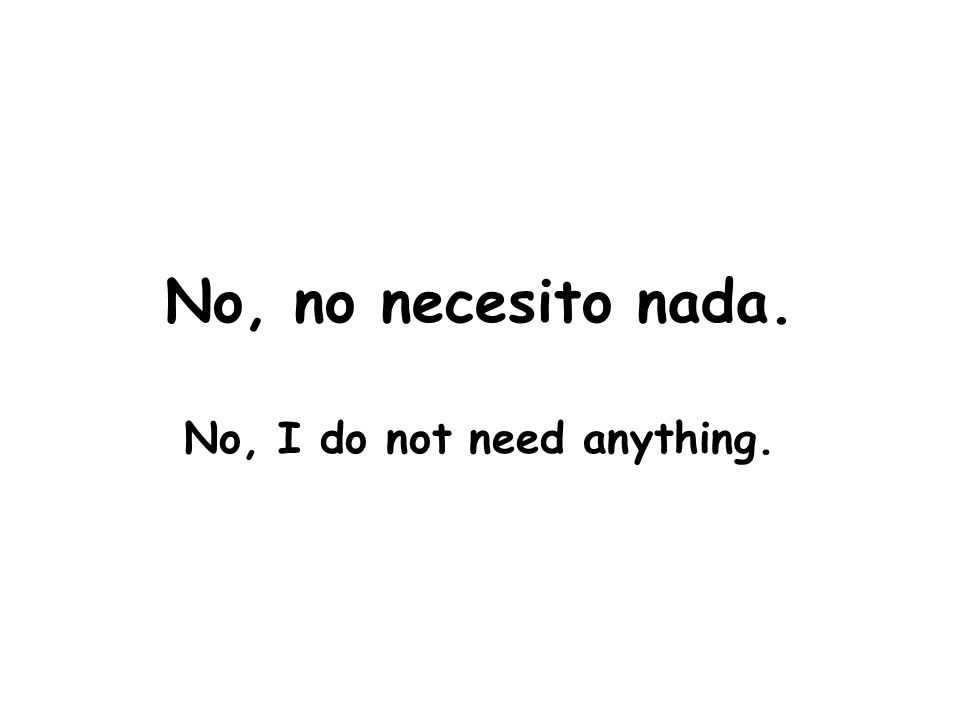 No, no necesito nada. No, I do not need anything.