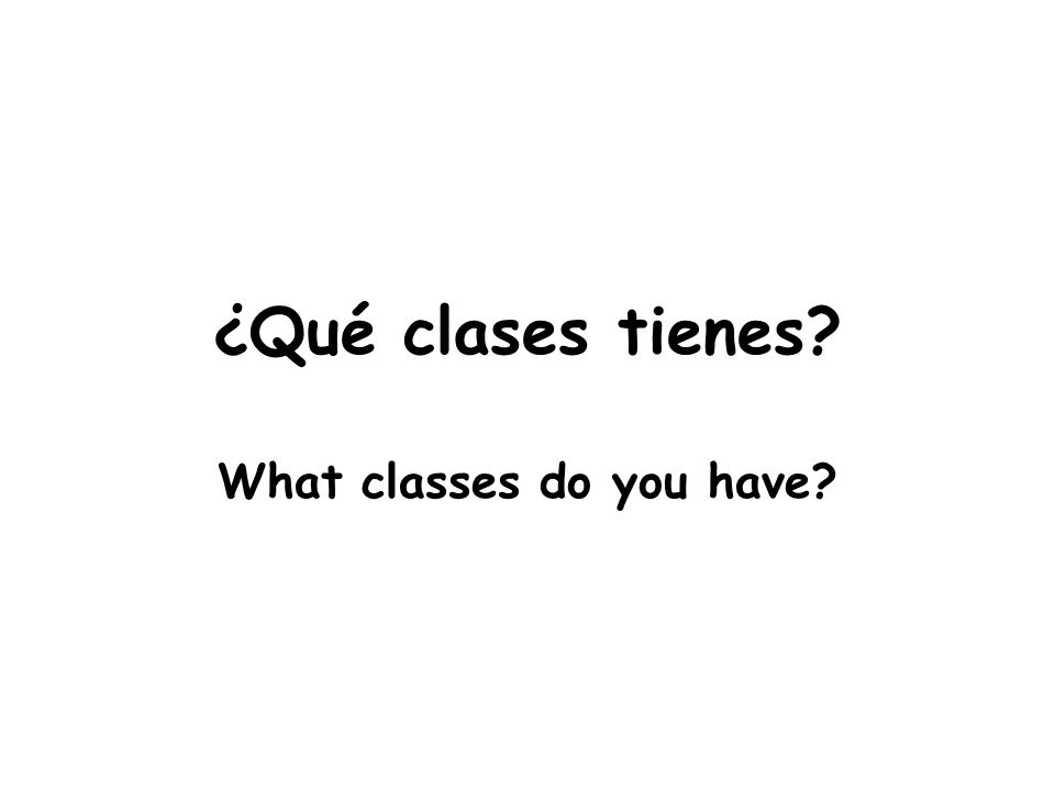 ¿Qué clases tienes What classes do you have