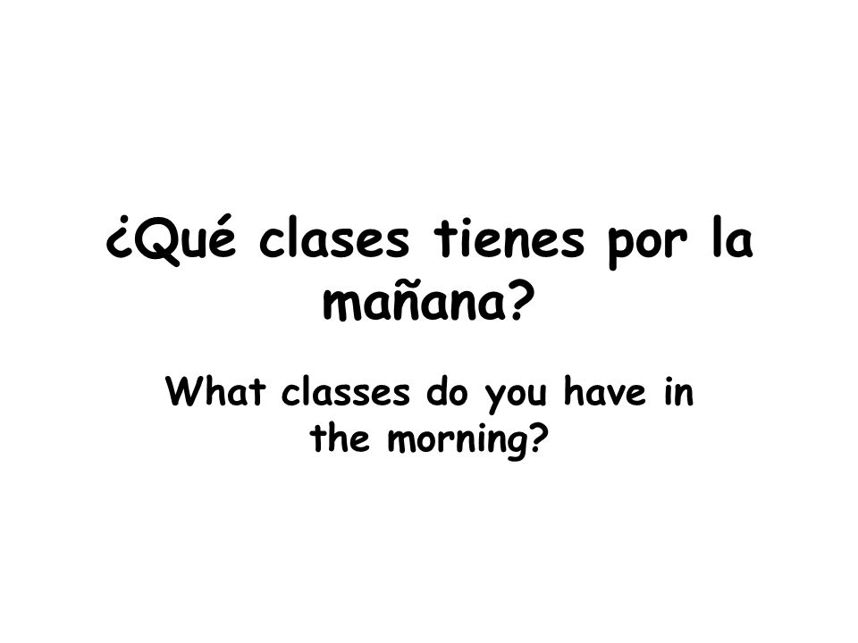 ¿Qué clases tienes por la mañana What classes do you have in the morning