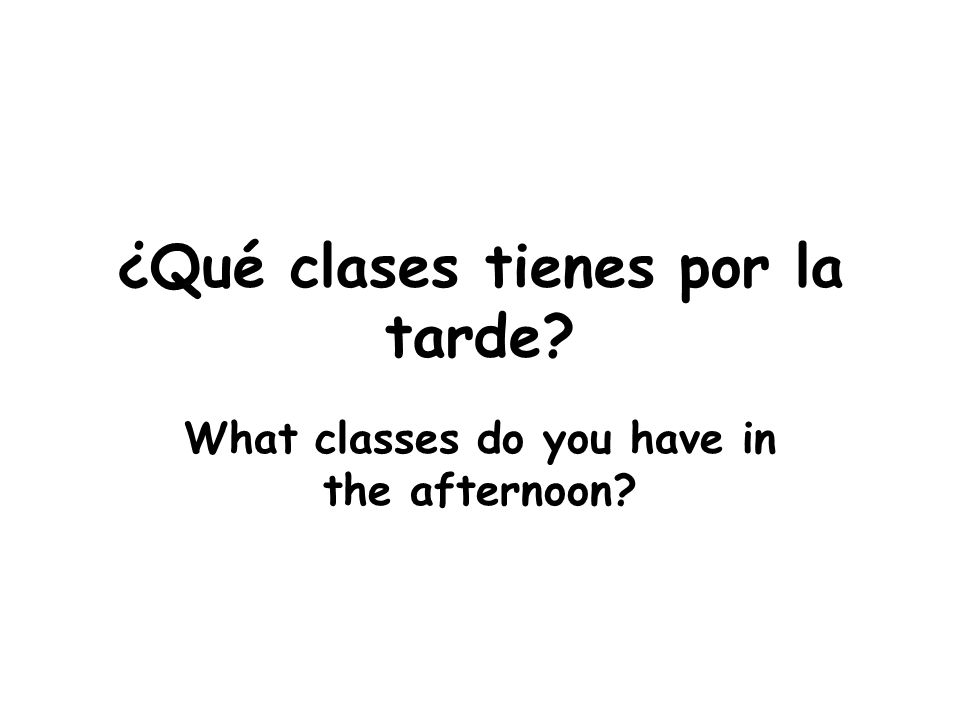 ¿Qué clases tienes por la tarde What classes do you have in the afternoon