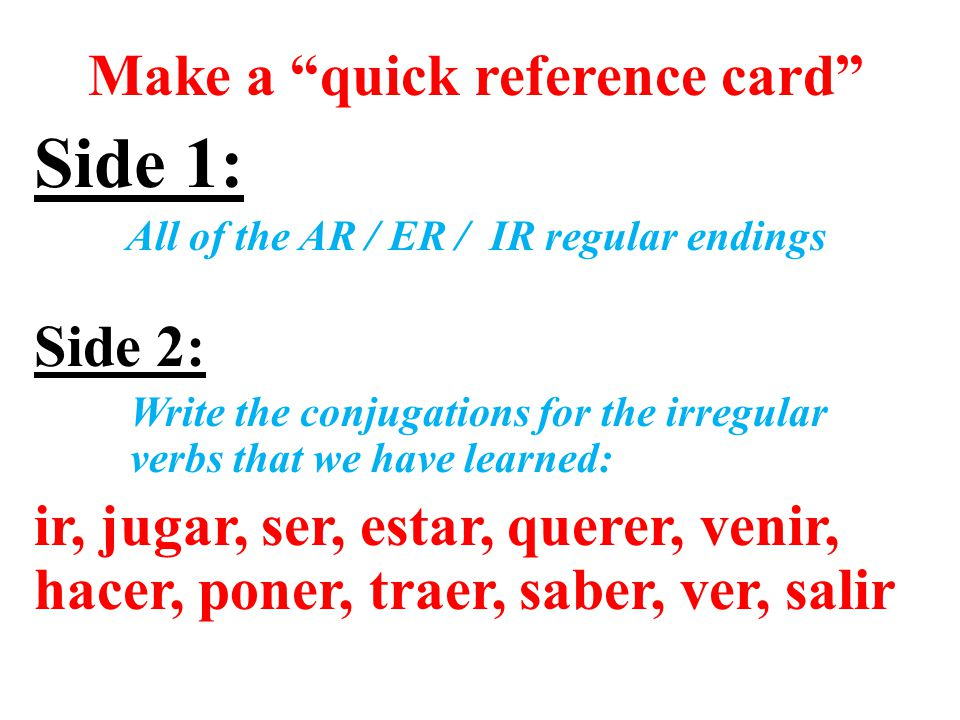 Make a quick reference card Side 1: All of the AR / ER / IR regular endings Side 2: Write the conjugations for the irregular verbs that we have learned: ir, jugar, ser, estar, querer, venir, hacer, poner, traer, saber, ver, salir