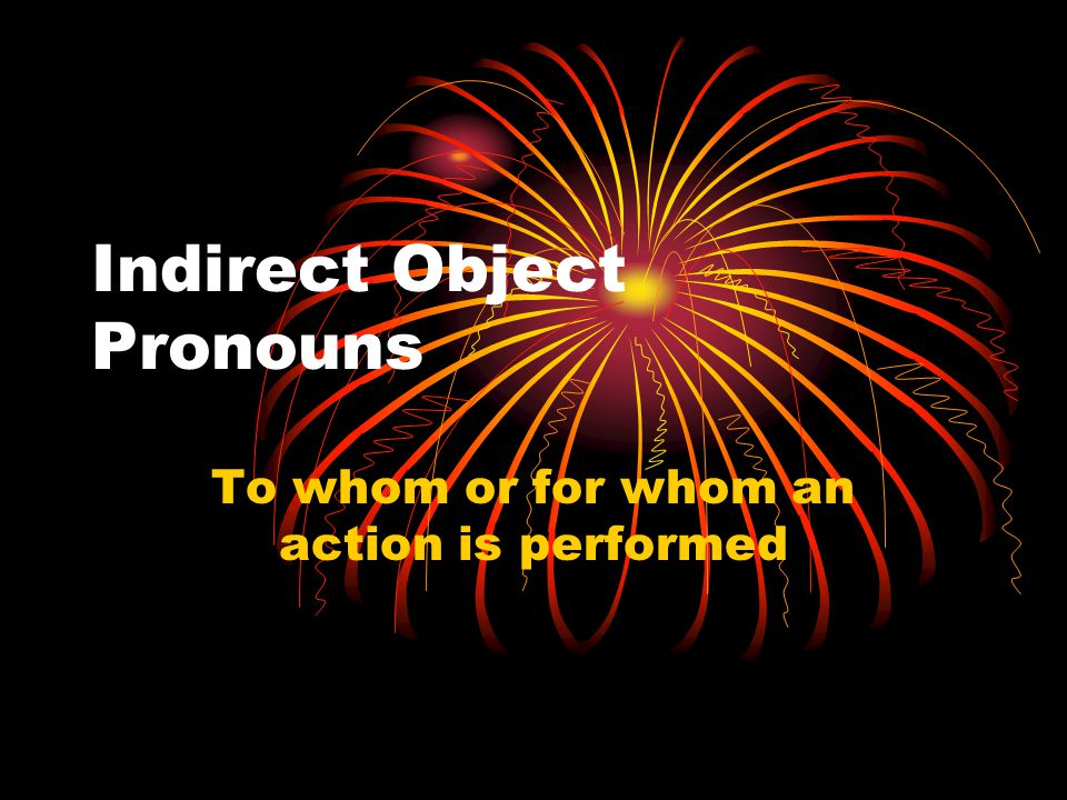 Indirect Object Pronouns To whom or for whom an action is performed