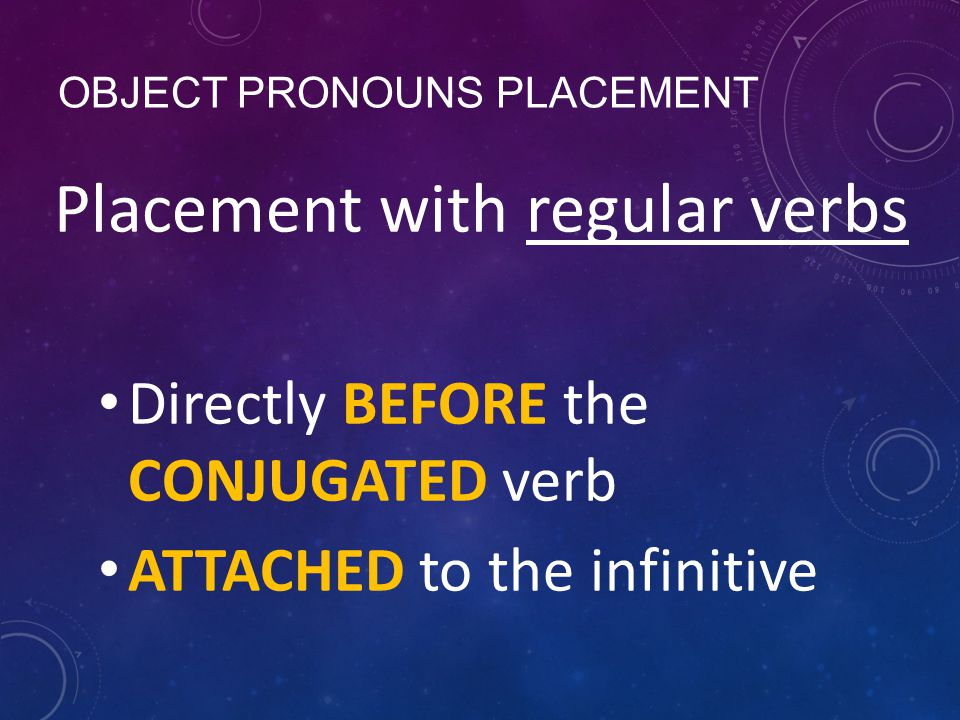 OBJECT PRONOUNS PLACEMENT Placement with regular verbs Directly BEFORE the CONJUGATED verb ATTACHED to the infinitive