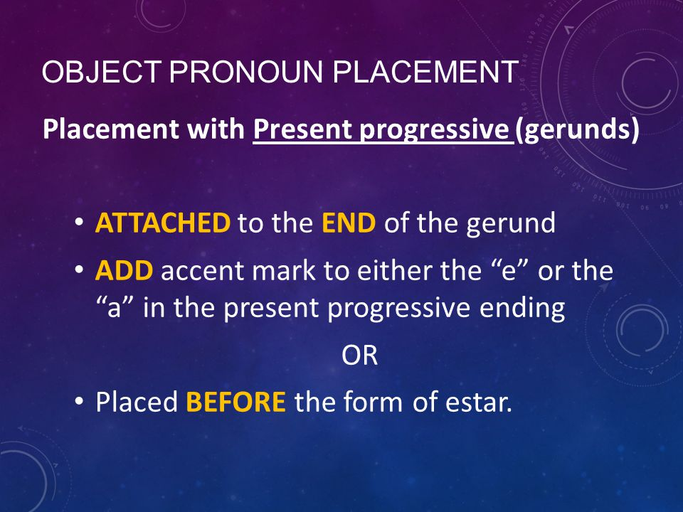 OBJECT PRONOUN PLACEMENT Placement with Present progressive (gerunds) ATTACHED to the END of the gerund ADD accent mark to either the e or the a in the present progressive ending OR Placed BEFORE the form of estar.