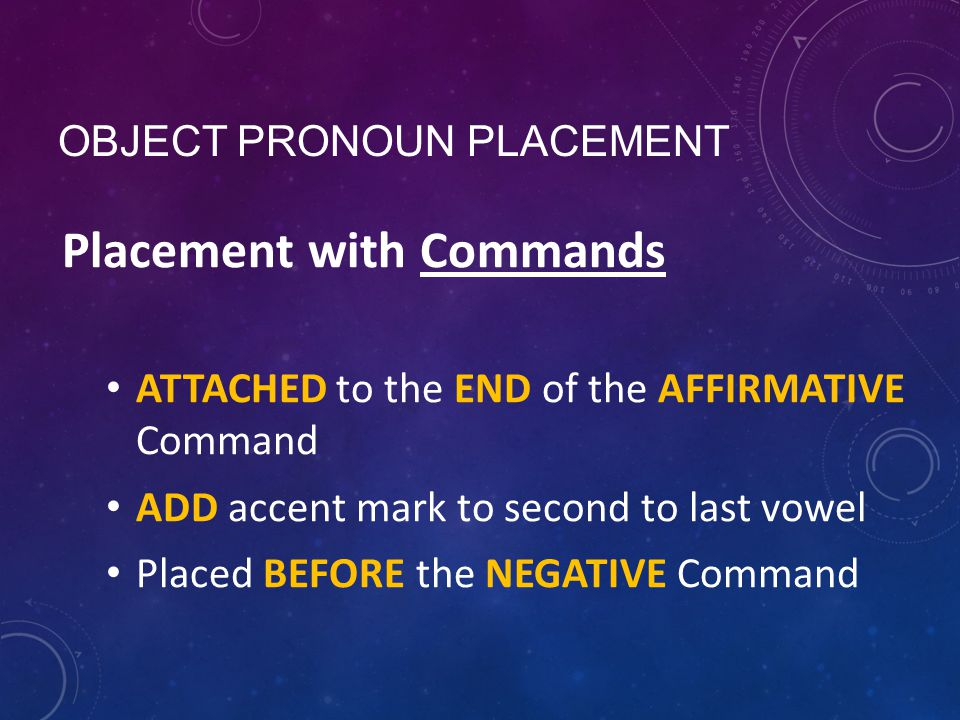 OBJECT PRONOUN PLACEMENT Placement with Commands ATTACHED to the END of the AFFIRMATIVE Command ADD accent mark to second to last vowel Placed BEFORE the NEGATIVE Command