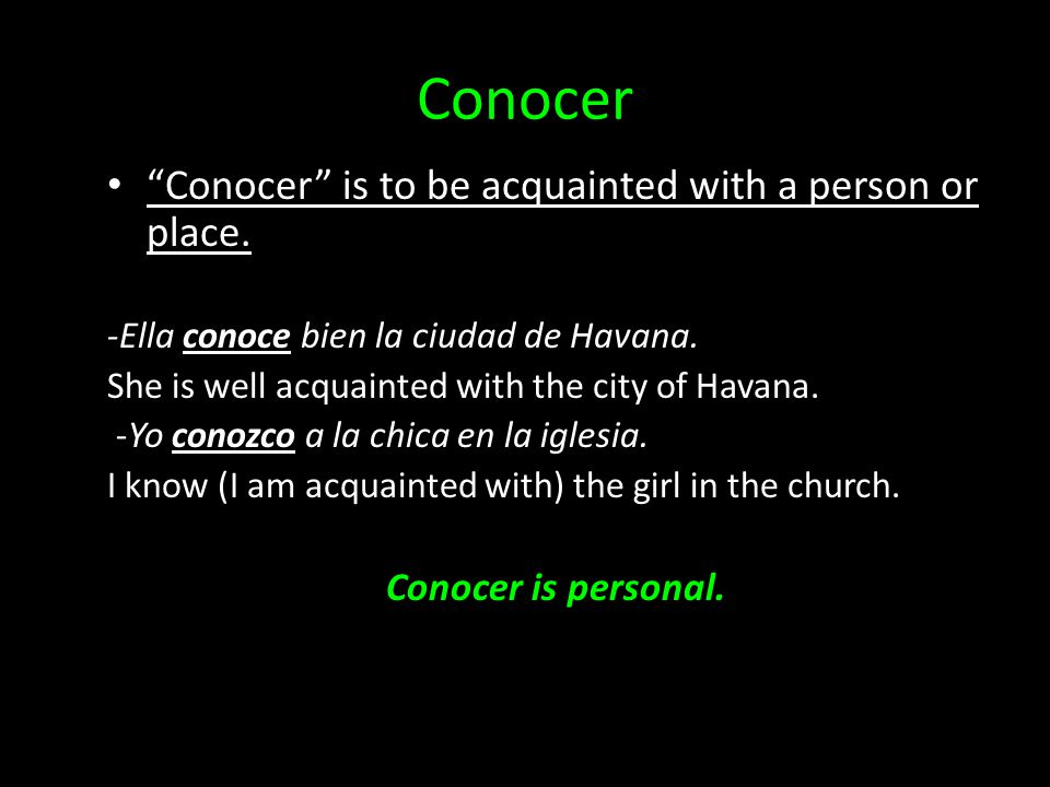 Conocer Conocer is to be acquainted with a person or place.