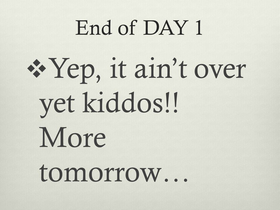 End of DAY 1  Yep, it ain't over yet kiddos!! More tomorrow…