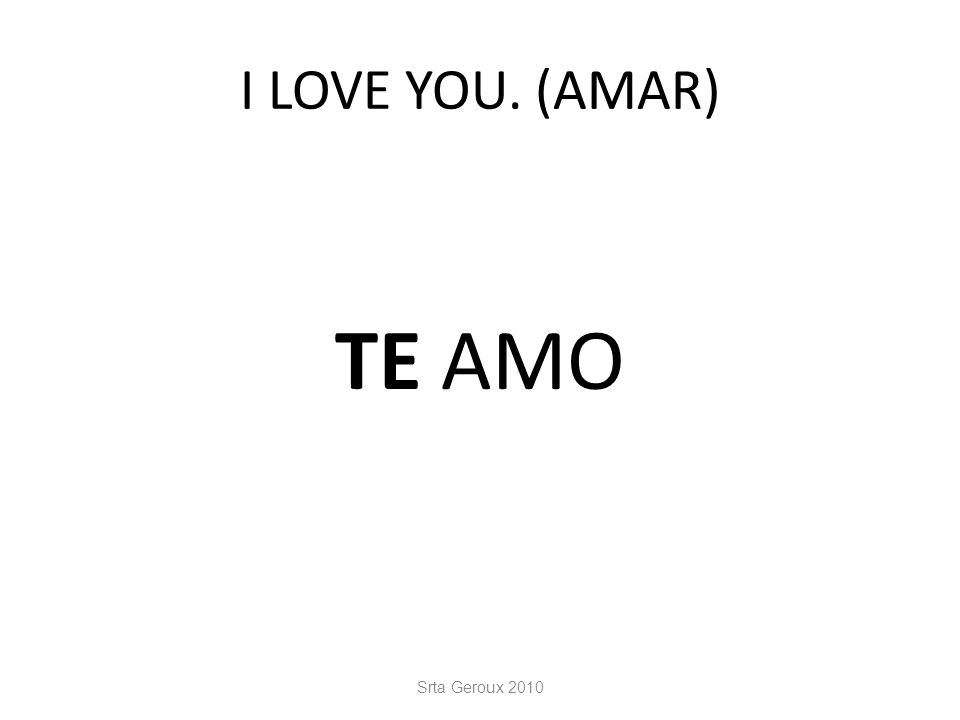 I LOVE YOU. (AMAR) TE AMO Srta Geroux 2010