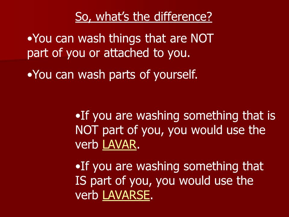 So, what's the difference. You can wash things that are NOT part of you or attached to you.