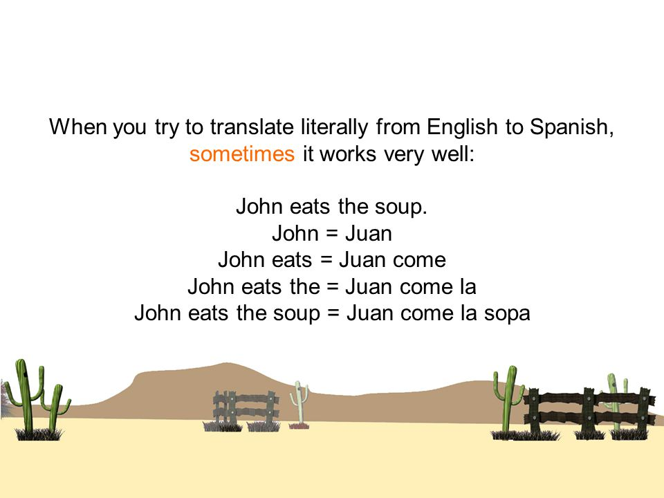 When you try to translate literally from English to Spanish, sometimes it works very well: John eats the soup.