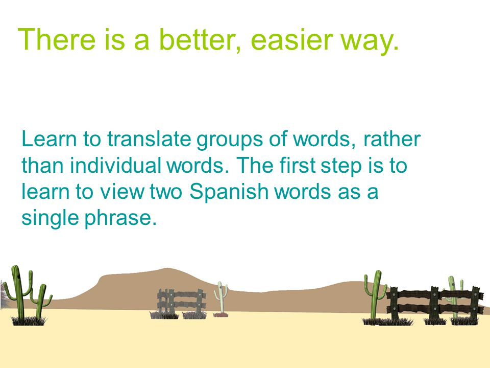There is a better, easier way. Learn to translate groups of words, rather than individual words.