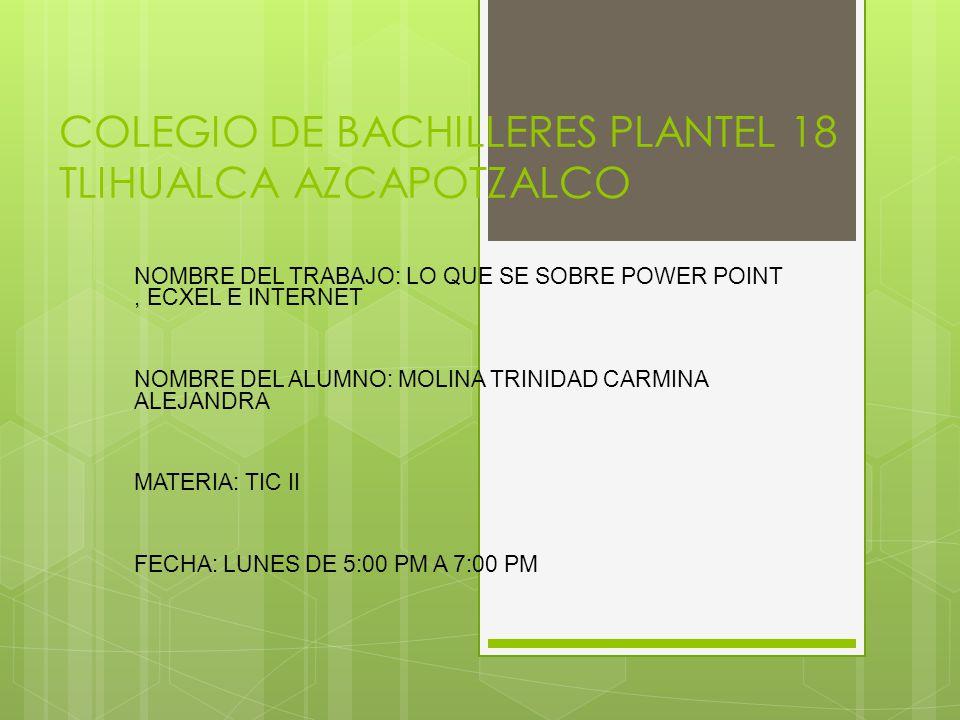 2fcad78e2 1 COLEGIO DE BACHILLERES PLANTEL 18 TLIHUALCA AZCAPOTZALCO NOMBRE DEL  TRABAJO: LO QUE SE SOBRE POWER POINT, ECXEL E INTERNET NOMBRE DEL ALUMNO:  MOLINA ...