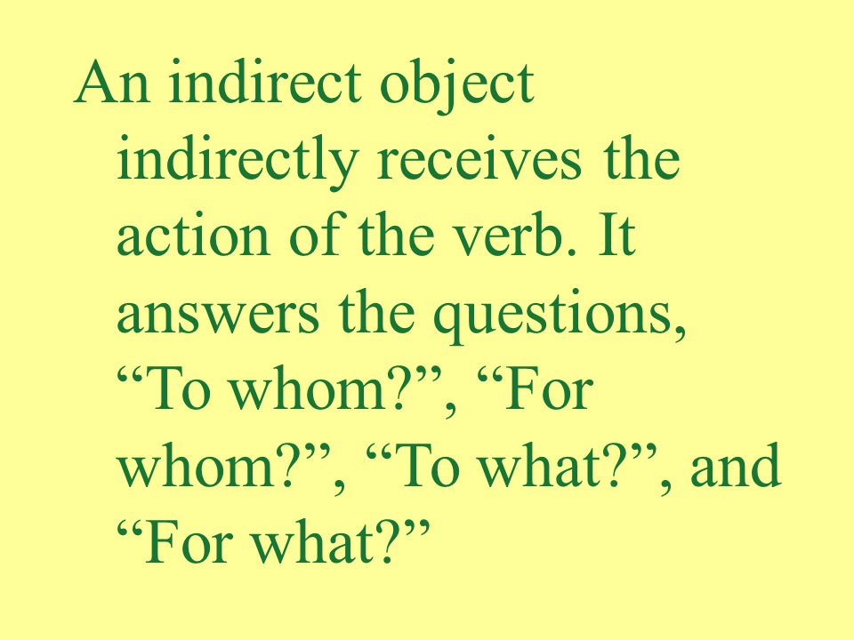 An indirect object indirectly receives the action of the verb.