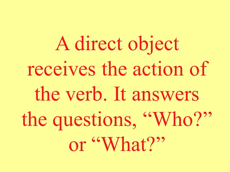 A direct object receives the action of the verb. It answers the questions, Who or What