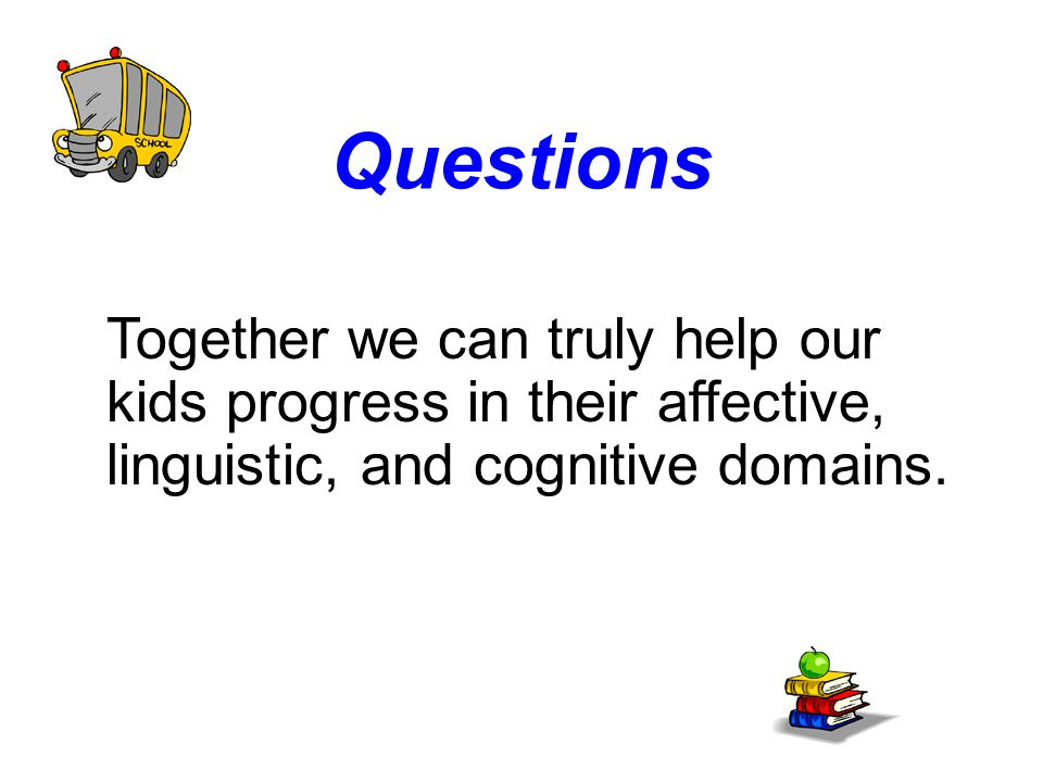 Questions Together we can truly help our kids progress in their affective, linguistic, and cognitive domains.
