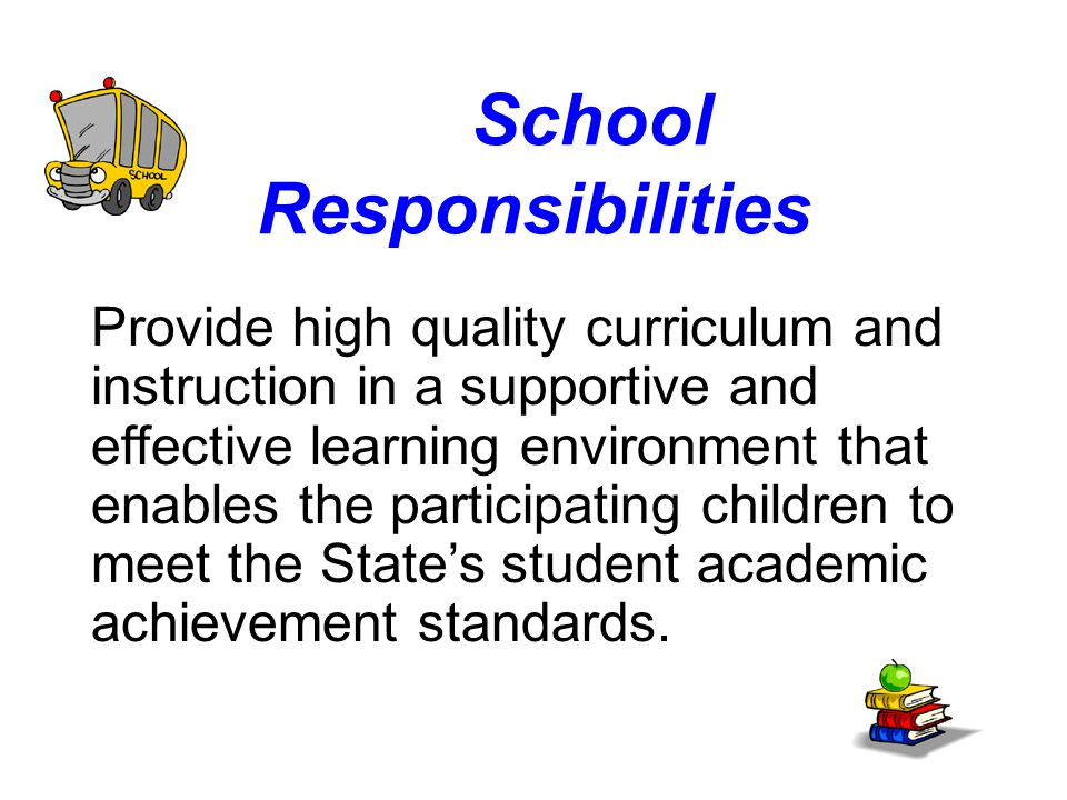 School Responsibilities Provide high quality curriculum and instruction in a supportive and effective learning environment that enables the participating children to meet the State's student academic achievement standards.