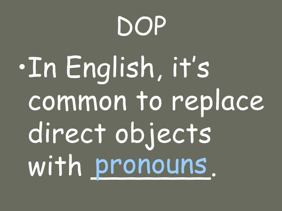 DOP In English, it's common to replace direct objects with _______. pronouns