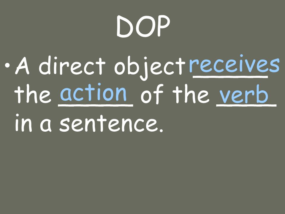 DOP A direct object _____ the _____ of the ____ in a sentence. receives action verb