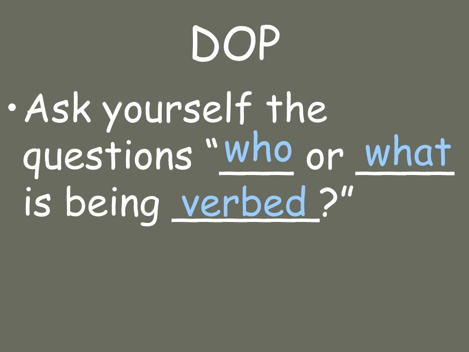 DOP Ask yourself the questions ___ or ____ is being ______ who what verbed