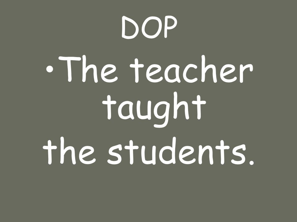 DOP The teacher taught the students.