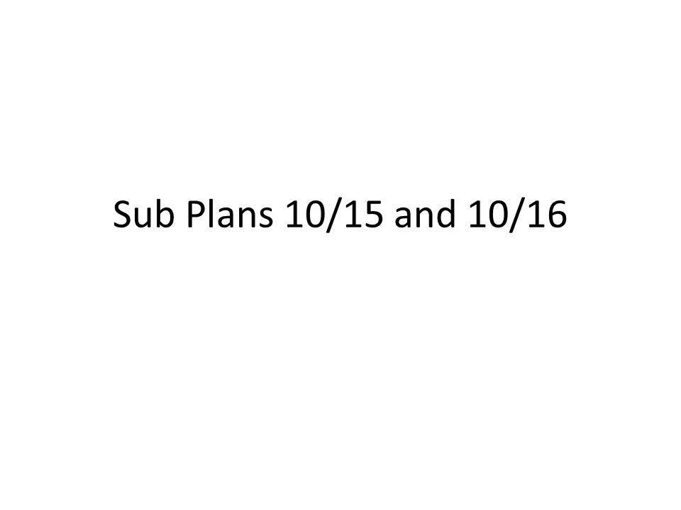Sub Plans 10/15 and 10/16