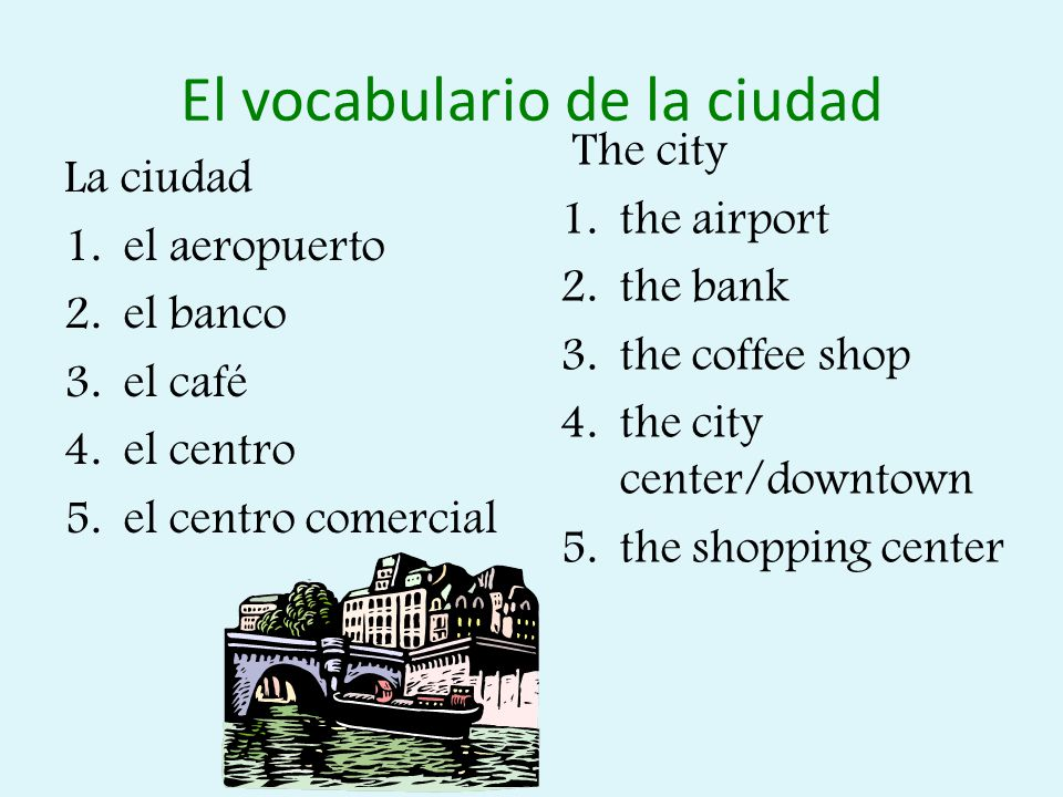 El vocabulario de la ciudad La ciudad 1.el aeropuerto 2.el banco 3.el café 4.el centro 5.el centro comercial The city 1.the airport 2.the bank 3.the coffee shop 4.the city center/downtown 5.the shopping center