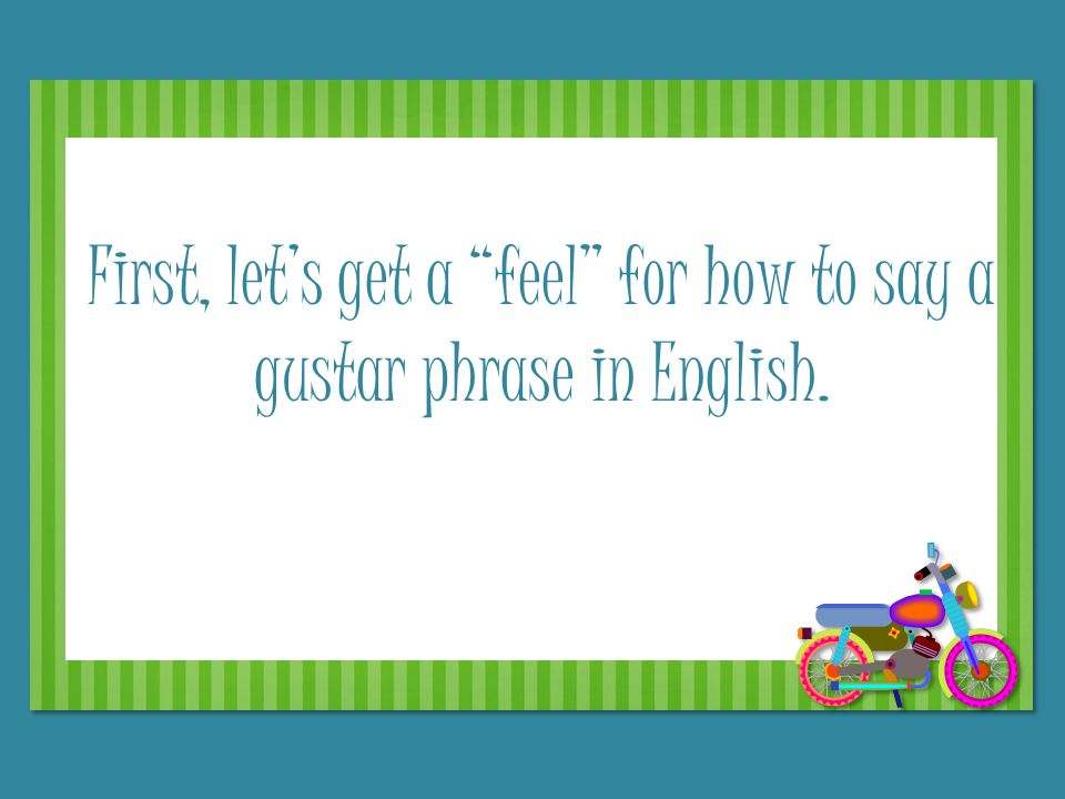 First, let's get a feel for how to say a gustar phrase in English.