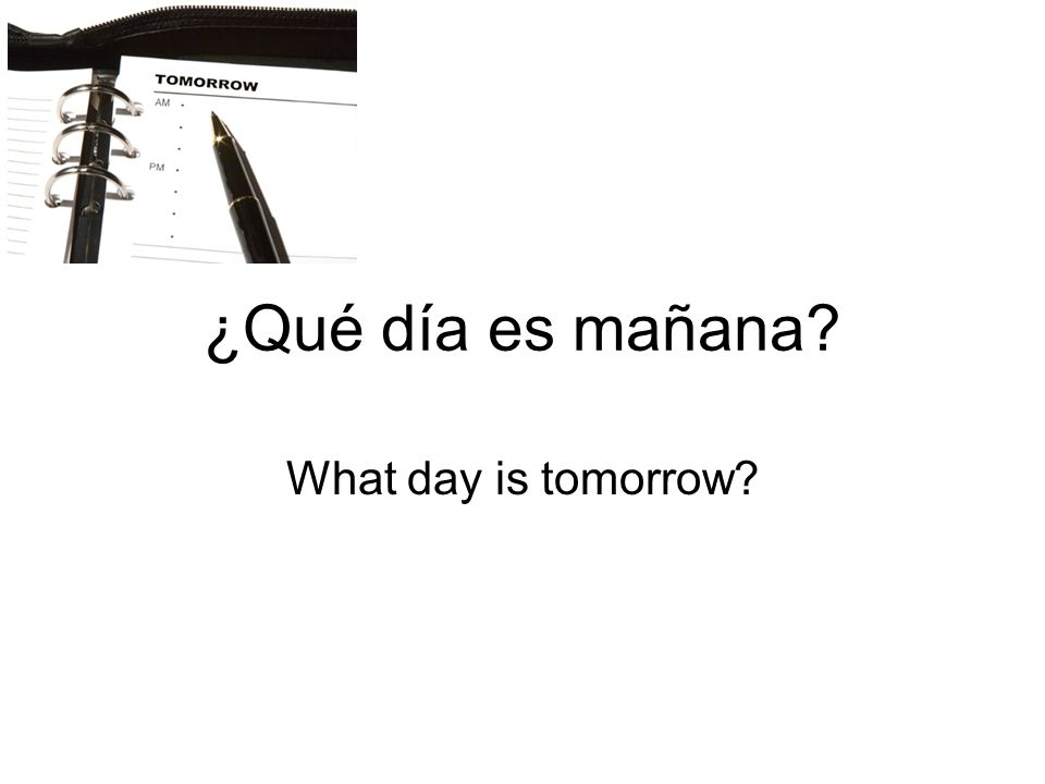 ¿Qué día es mañana What day is tomorrow