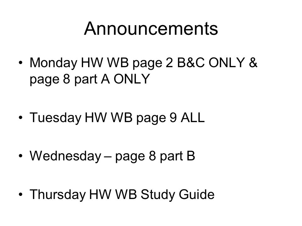 Announcements Monday HW WB page 2 B&C ONLY & page 8 part A ONLY Tuesday HW WB page 9 ALL Wednesday – page 8 part B Thursday HW WB Study Guide